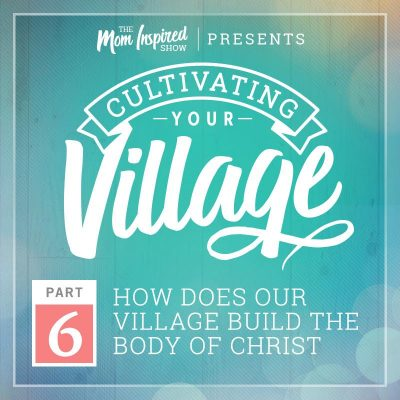 41: How Does Our Village Build the Body of Christ? Cultivating Your Village Series with Amber Sandberg & Melissa Sharpe – Part 6