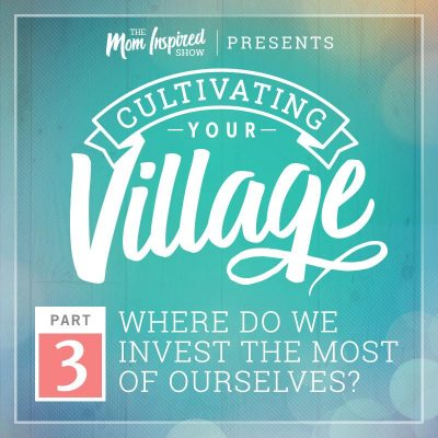 38: Where & with whom do we invest the greatest amount of our time? Cultivating Your Village Series with Amber Sandberg & Melissa Sharpe – Part 3