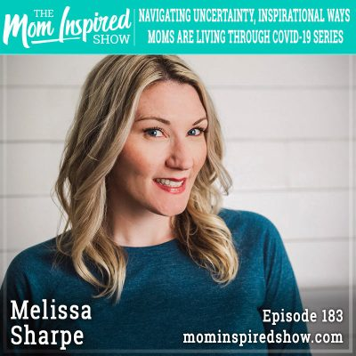 Navigating Uncertainty, Inspirational Ways Moms are Living Through COVID-19 Series: Melissa Sharpe: 183
