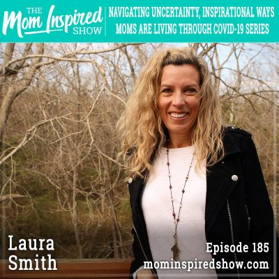 Navigating Uncertainty, Inspirational Ways Moms are Living Through COVID-19 Series: Laura Smith :185