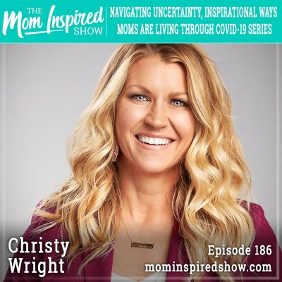 Navigating Uncertainty, Inspirational Ways Moms are Living Through COVID-19 Series: Christy Wright :186