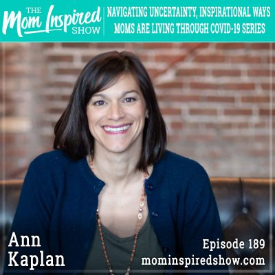 Navigating Uncertainty, Inspirational Ways Moms are Living Through COVID-19 Series: Ann Kaplan :189