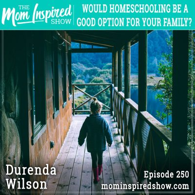 Would homeschooling be a good option for your family? Durenda Wilson: 250 (REPLAY)